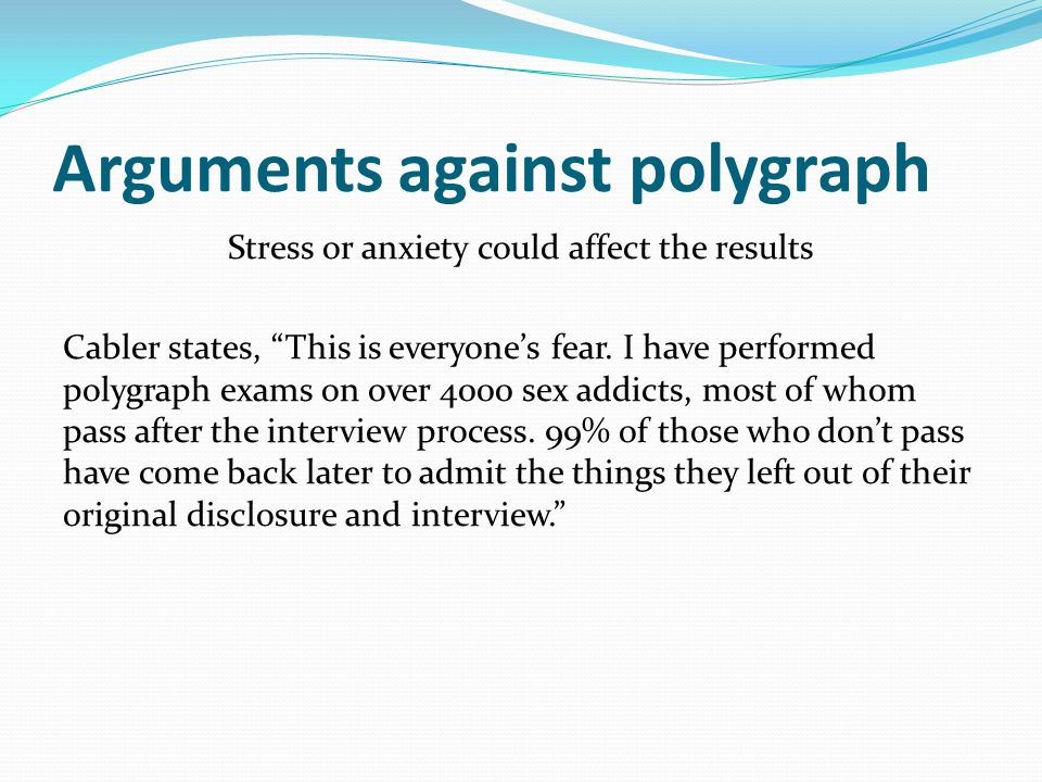"Arguments against polygraph Stress or anxiety could affect the results Cabler states, ""This is everyone's fear. I have performed polygraph exams on ov"