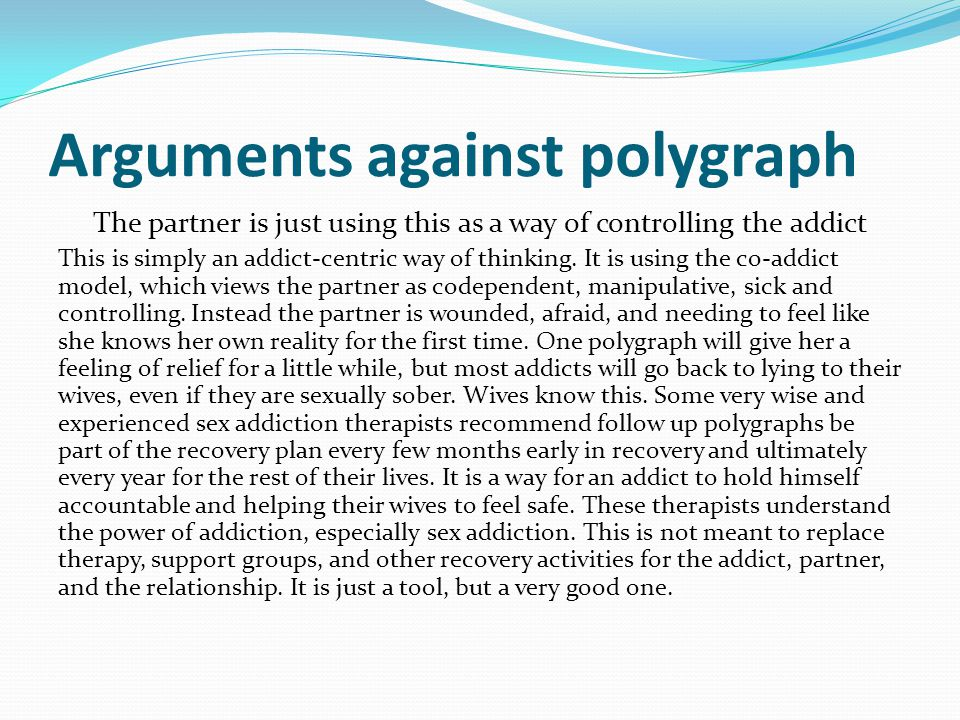 Arguments against polygraph The partner is just using this as a way of controlling the addict This is simply an addict-centric way of thinking. It is