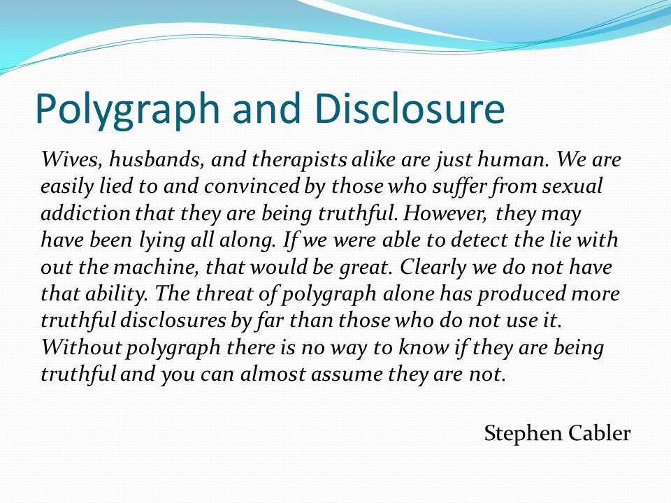 Polygraph and Disclosure Wives, husbands, and therapists alike are just human. We are easily lied to and convinced by those who suffer from sexual add
