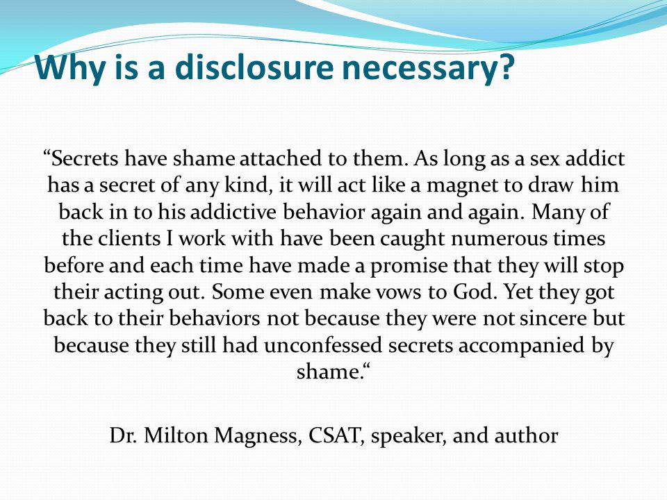 "Why is a disclosure necessary? ""Secrets have shame attached to them. As long as a sex addict has a secret of any kind, it will act like a magnet to dr"