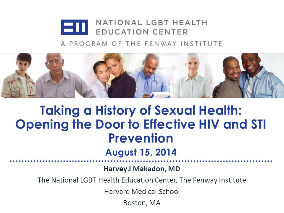 Taking a History of Sexual Health: Opening the Door to Effective HIV and STI Prevention August 15, 2014 Harvey J Makadon, MD The National LGBT Health Education Center, The Fenway Institute Harvard Medical School Boston, MA