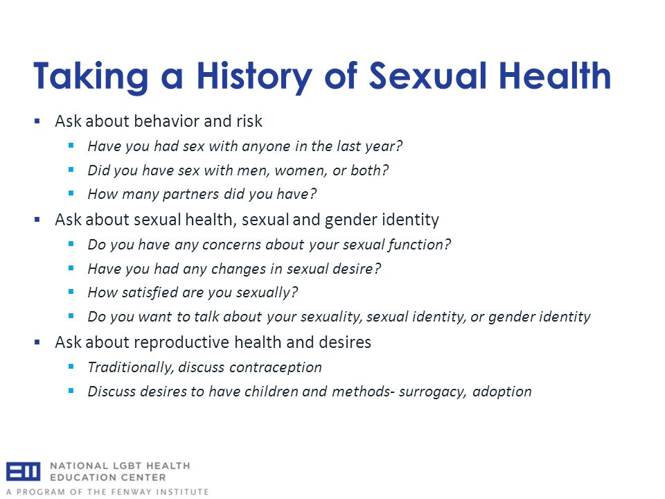 Taking a History of Sexual Health  Ask about behavior and risk  Have you had sex with anyone in the last year?  Did you have sex with men, women, o