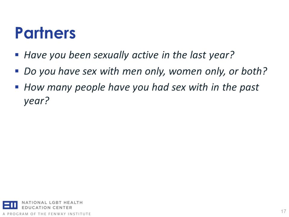 Partners 17  Have you been sexually active in the last year?  Do you have sex with men only, women only, or both?  How many people have you had sex