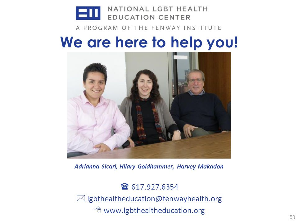 53 We are here to help you! Adrianna Sicari, Hilary Goldhammer, Harvey Makadon  617.927.6354  lgbthealtheducation@fenwayhealth.org  www.lgbthealthe