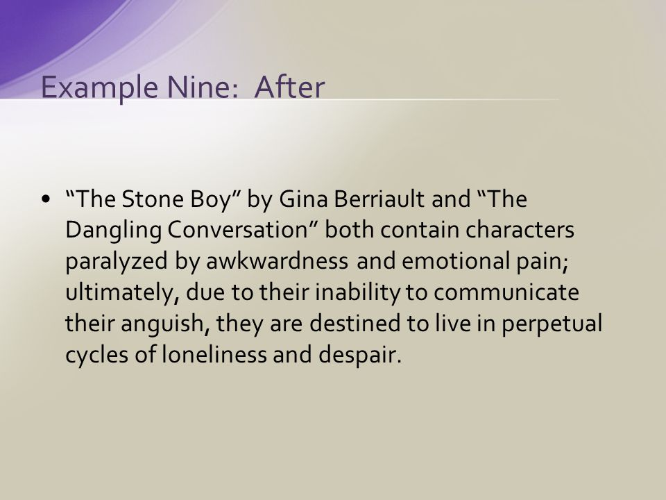 The Stone Boy by Gina Berriault and The Dangling Conversation both contain characters paralyzed by awkwardness and emotional pain; ultimately, due to their inability to communicate their anguish, they are destined to live in perpetual cycles of loneliness and despair.