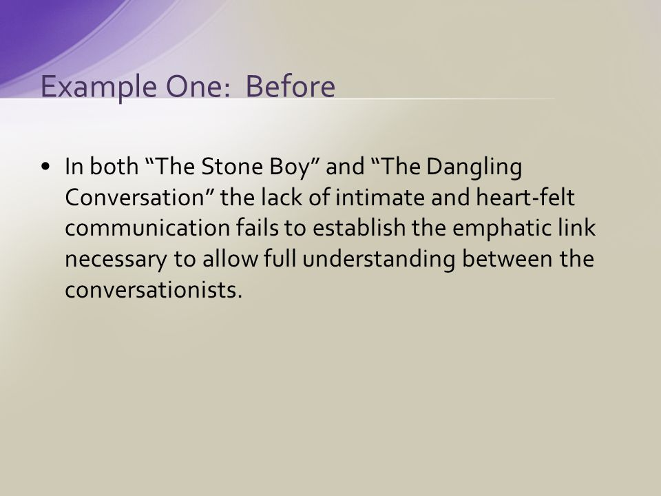 In both The Stone Boy and The Dangling Conversation the lack of intimate and heart-felt communication fails to establish the emphatic link necessary to allow full understanding between the conversationists.