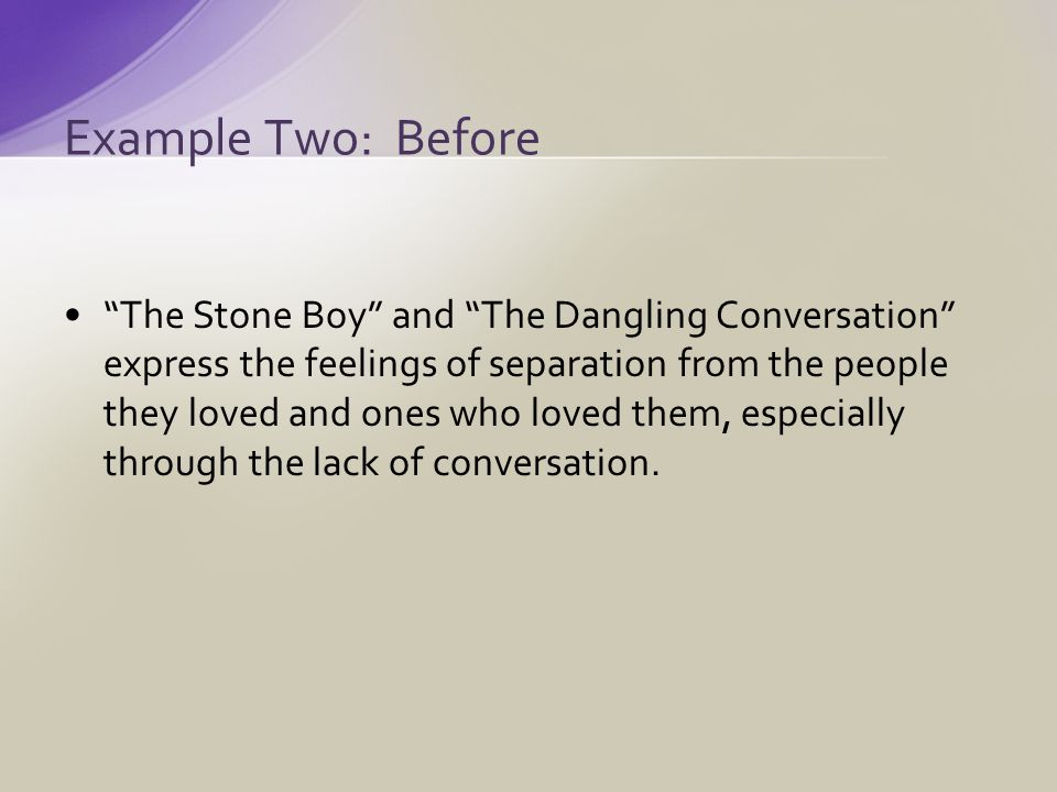 The Stone Boy and The Dangling Conversation express the feelings of separation from the people they loved and ones who loved them, especially through the lack of conversation.