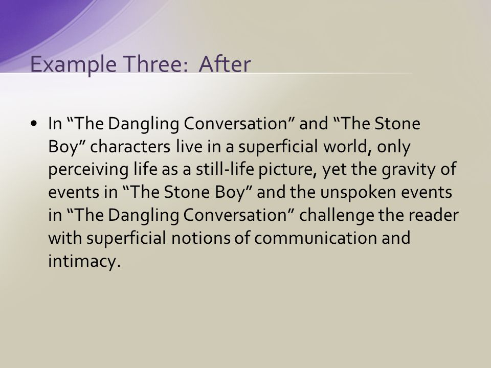 In The Dangling Conversation and The Stone Boy characters live in a superficial world, only perceiving life as a still-life picture, yet the gravity of events in The Stone Boy and the unspoken events in The Dangling Conversation challenge the reader with superficial notions of communication and intimacy.