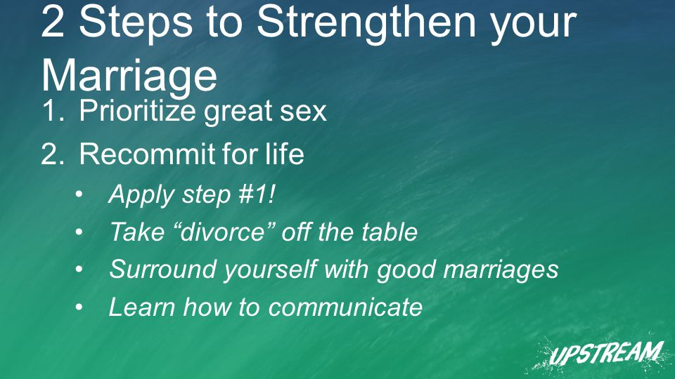 2 Steps to Strengthen your Marriage 1.Prioritize great sex 2.Recommit for life Apply step #1.