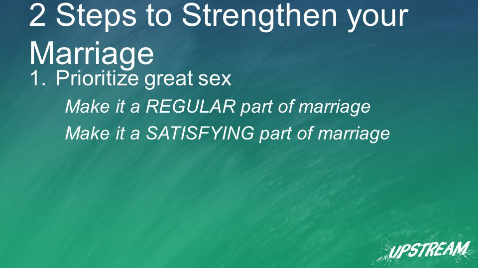 2 Steps to Strengthen your Marriage 1.Prioritize great sex Make it a REGULAR part of marriage Make it a SATISFYING part of marriage