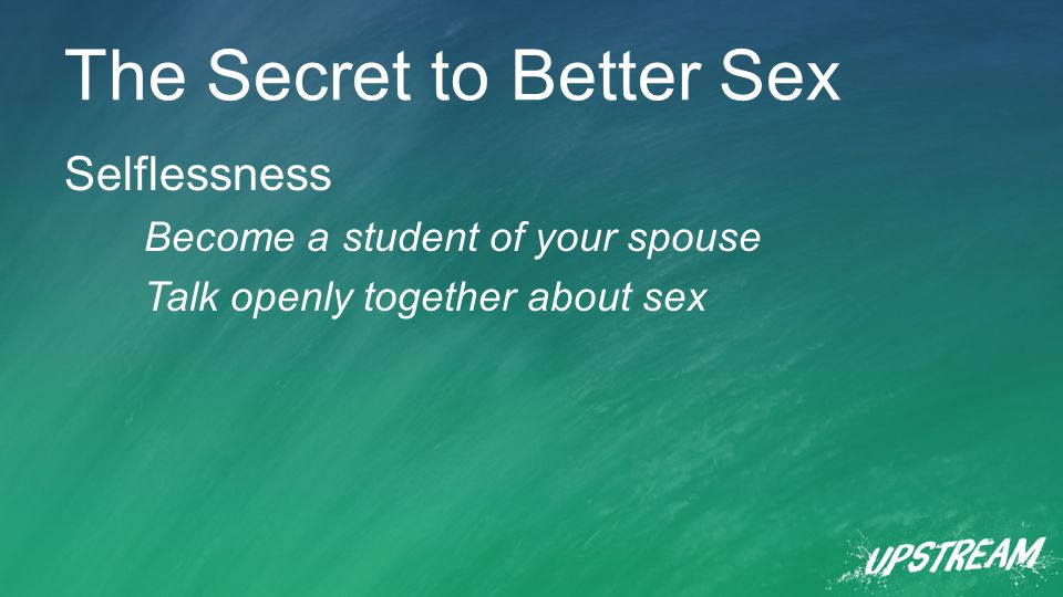 The Secret to Better Sex Selflessness Become a student of your spouse Talk openly together about sex