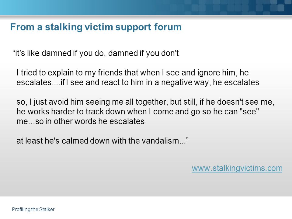 From a stalking victim support forum it s like damned if you do, damned if you don t I tried to explain to my friends that when I see and ignore him, he escalates....if I see and react to him in a negative way, he escalates so, I just avoid him seeing me all together, but still, if he doesn t see me, he works harder to track down when I come and go so he can see me...so in other words he escalates at least he s calmed down with the vandalism... www.stalkingvictims.com Profiling the Stalker
