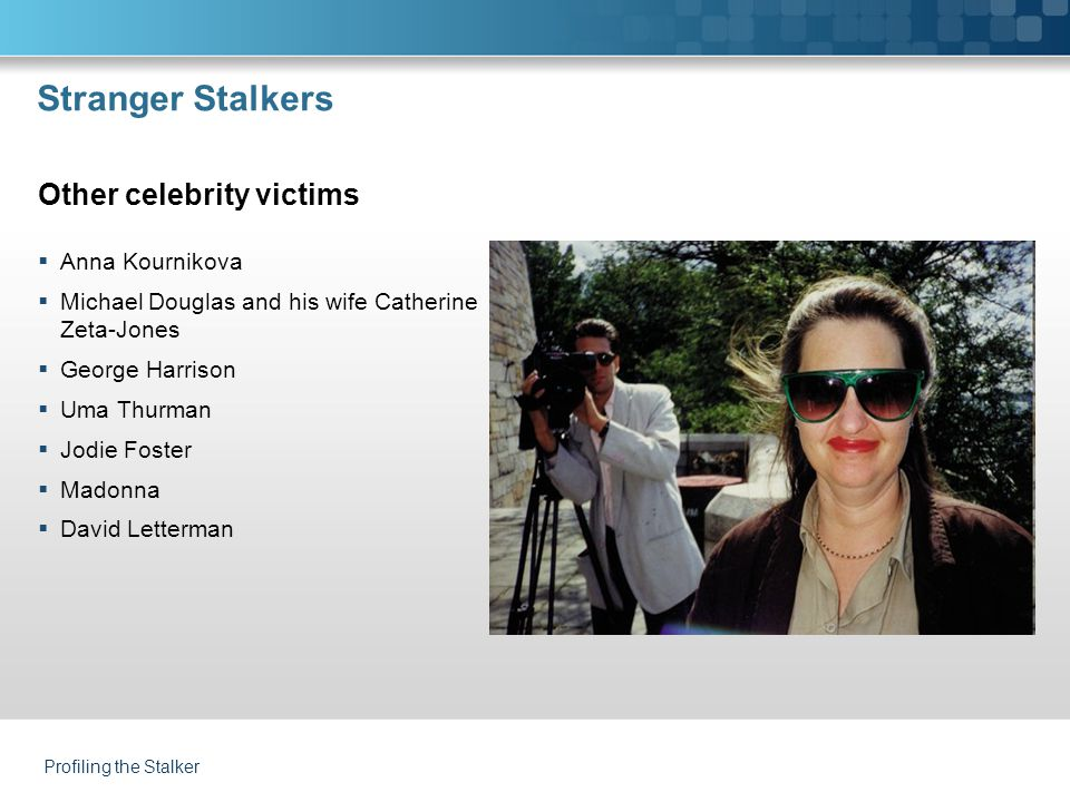 Profiling the Stalker Stranger Stalkers  Anna Kournikova  Michael Douglas and his wife Catherine Zeta-Jones  George Harrison  Uma Thurman  Jodie Foster  Madonna  David Letterman Other celebrity victims