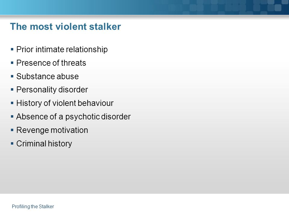 The most violent stalker  Prior intimate relationship  Presence of threats  Substance abuse  Personality disorder  History of violent behaviour 