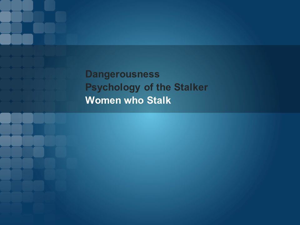 Dangerousness Psychology of the Stalker Women who Stalk
