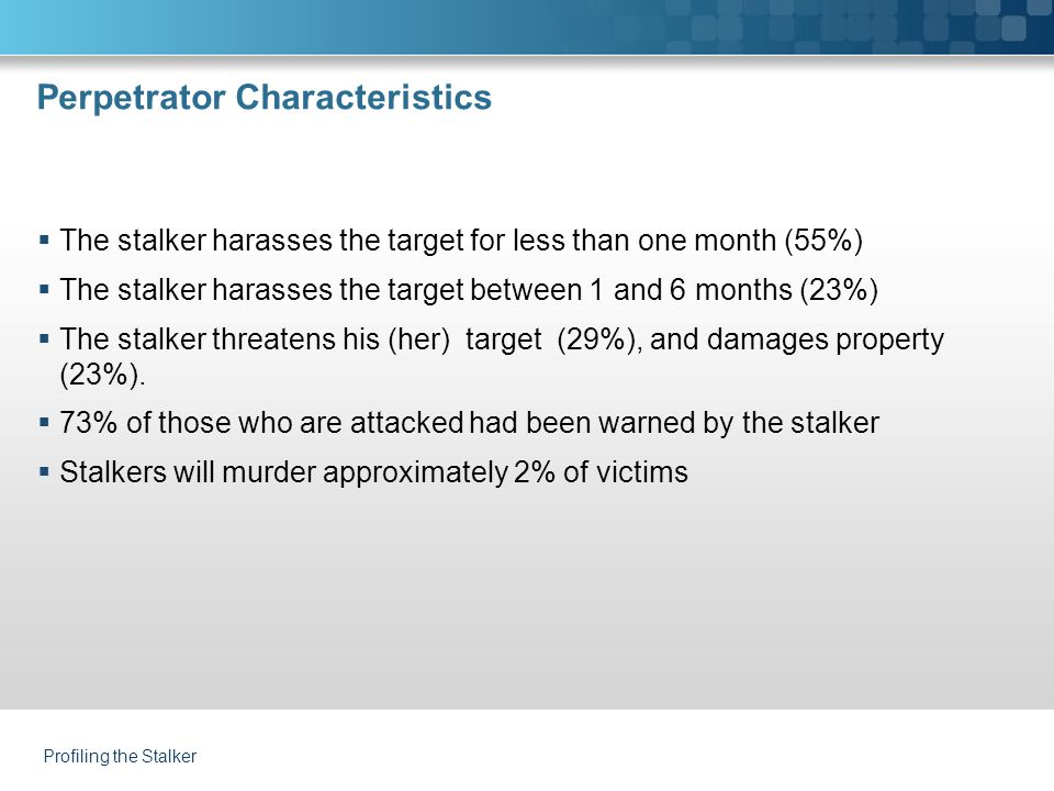 Perpetrator Characteristics  The stalker harasses the target for less than one month (55%)  The stalker harasses the target between 1 and 6 months (23%)  The stalker threatens his (her) target (29%), and damages property (23%).