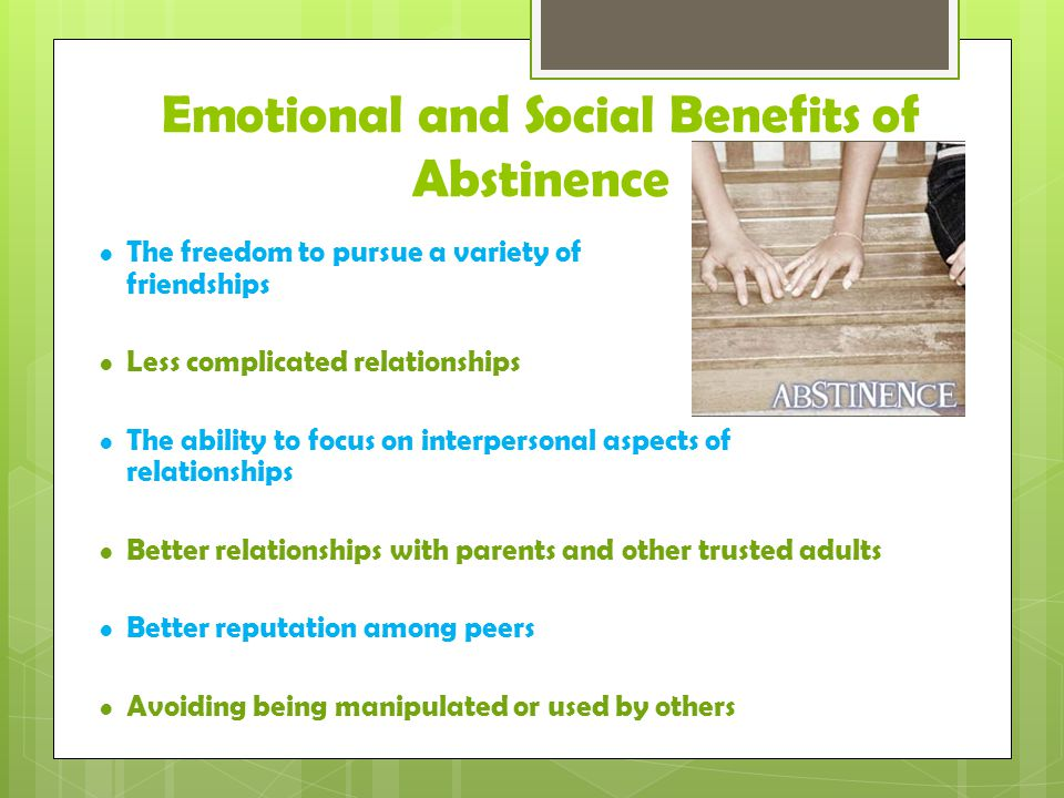 Emotional and Social Benefits of Abstinence The freedom to pursue a variety of friendships Less complicated relationships The ability to focus on interpersonal aspects of relationships Better relationships with parents and other trusted adults Better reputation among peers Avoiding being manipulated or used by others