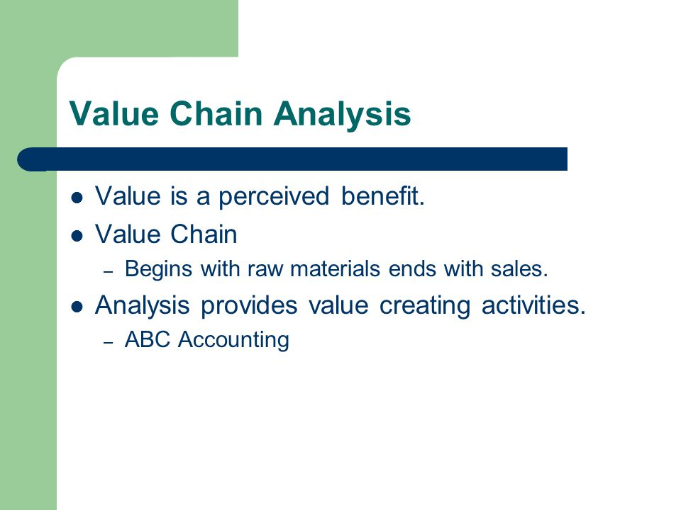 Value Chain Analysis Value is a perceived benefit.
