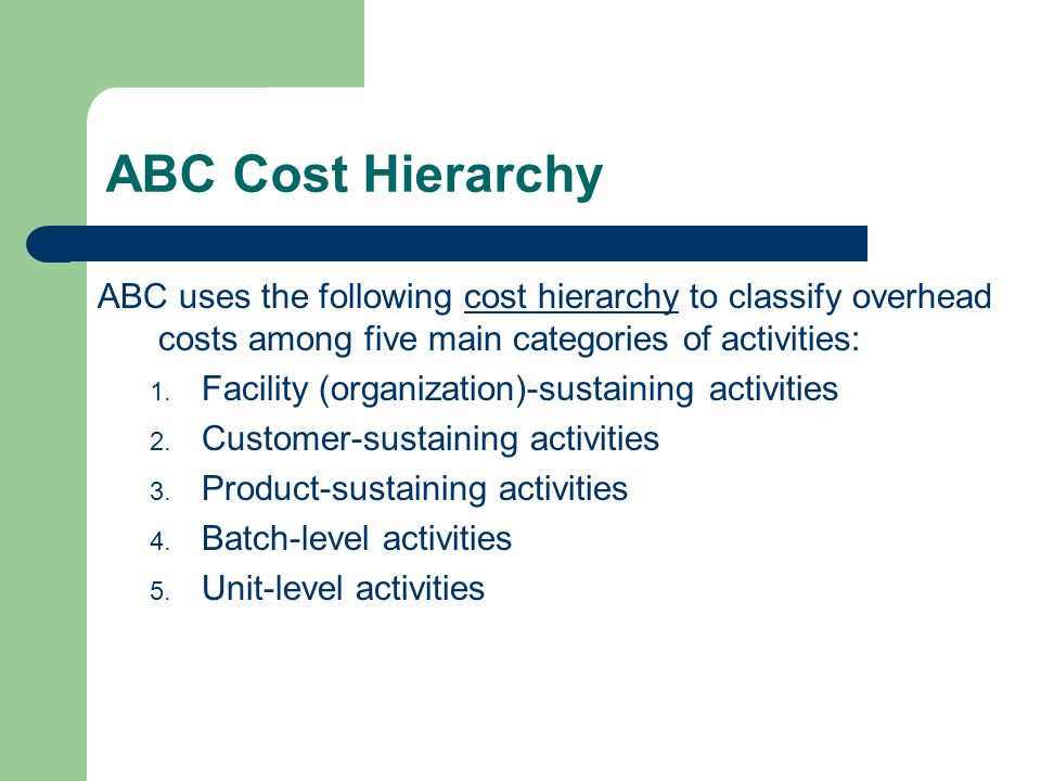 ABC Cost Hierarchy ABC uses the following cost hierarchy to classify overhead costs among five main categories of activities: 1.