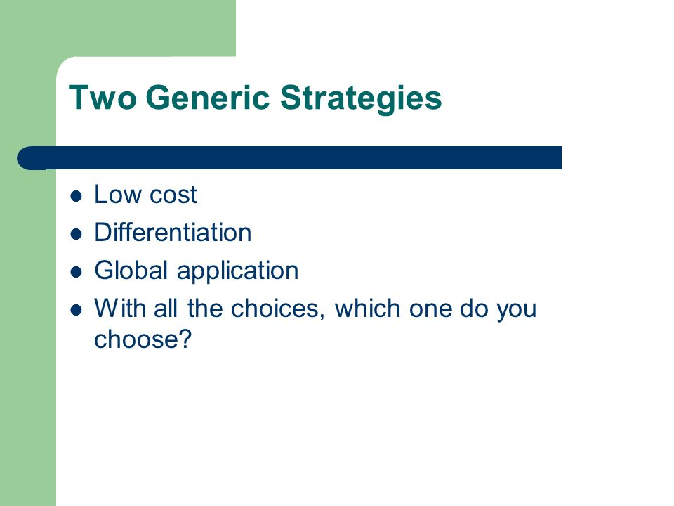 Two Generic Strategies Low cost Differentiation Global application With all the choices, which one do you choose?