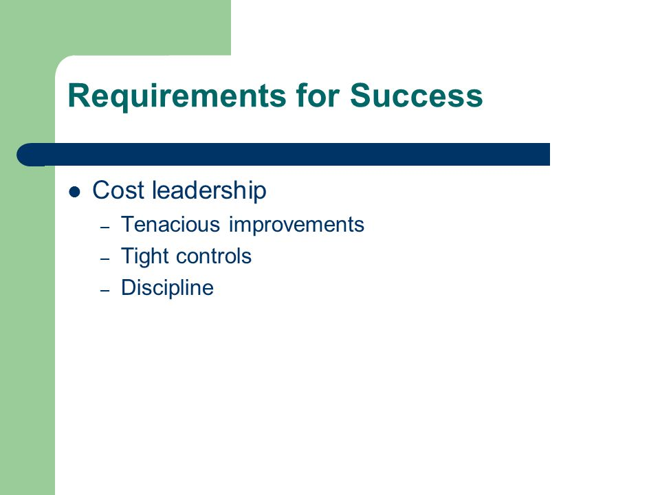Requirements for Success Cost leadership – Tenacious improvements – Tight controls – Discipline