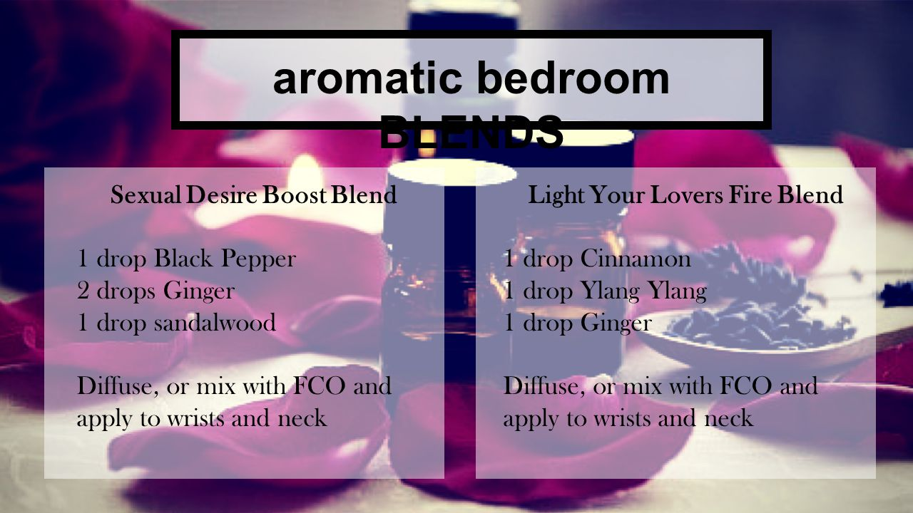 OILS for her Venus Blend 1 drop Ylang Ylang 1 drop Rose or Geranium 1 drop Lavender 1 drop Sandalwood Use this blend as a perfume Seduction Blend 3 drops Wild Orange 4 drops Ylang Ylang 4 drops Rose or Geranium Apply lightly to different parts of your body, such as hair, hands or feet