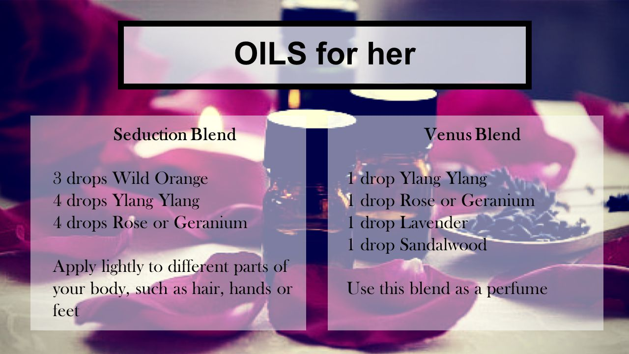 OILS for him Sexual Enhancement Blend 3 drops Ylang Ylang 2 drops Sandalwood Apply to back of neck, wrists or feet Libido Blend 4 drops Wild Orange 2 drops Rose or Geranium Apply to back of neck, wrists, or feet