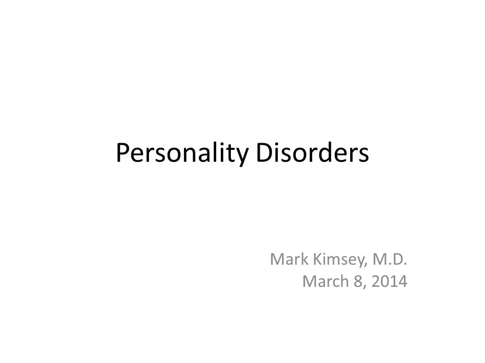 Personality Disorders Mark Kimsey, M.D. March 8, 2014