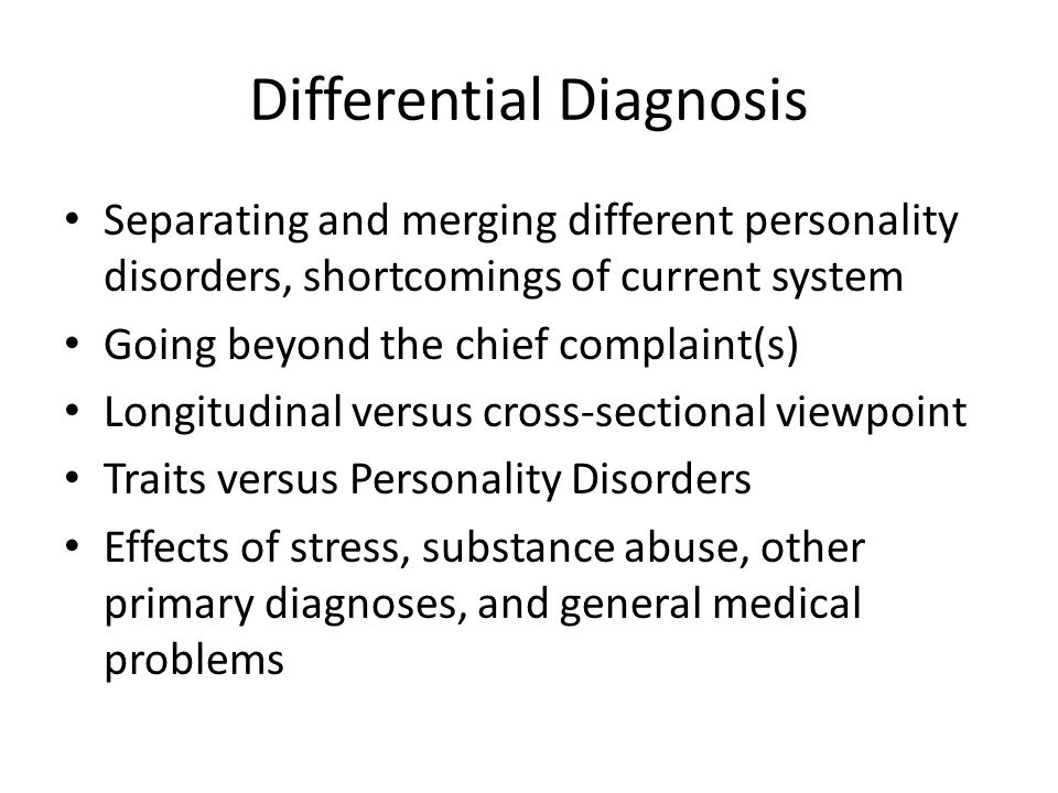 Differential Diagnosis Separating and merging different personality disorders, shortcomings of current system Going beyond the chief complaint(s) Longitudinal versus cross-sectional viewpoint Traits versus Personality Disorders Effects of stress, substance abuse, other primary diagnoses, and general medical problems