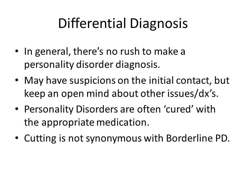 Differential Diagnosis In general, there's no rush to make a personality disorder diagnosis.