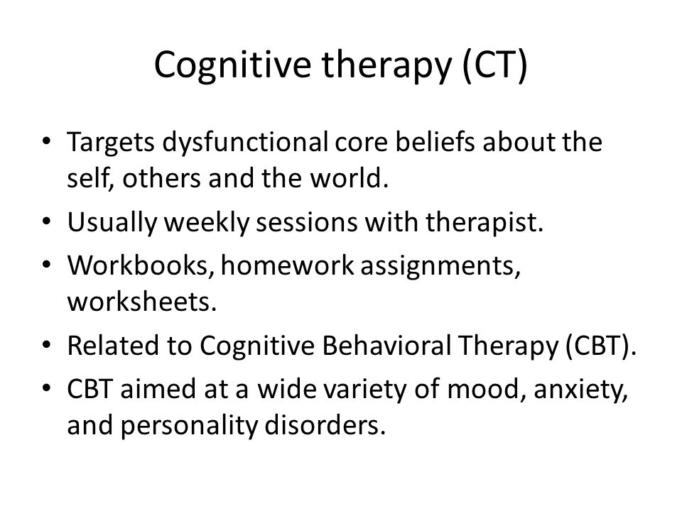 Cognitive therapy (CT) Targets dysfunctional core beliefs about the self, others and the world.