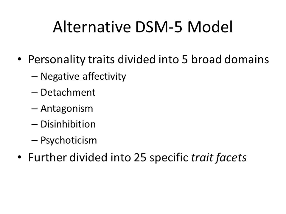Alternative DSM-5 Model Personality traits divided into 5 broad domains – Negative affectivity – Detachment – Antagonism – Disinhibition – Psychoticis