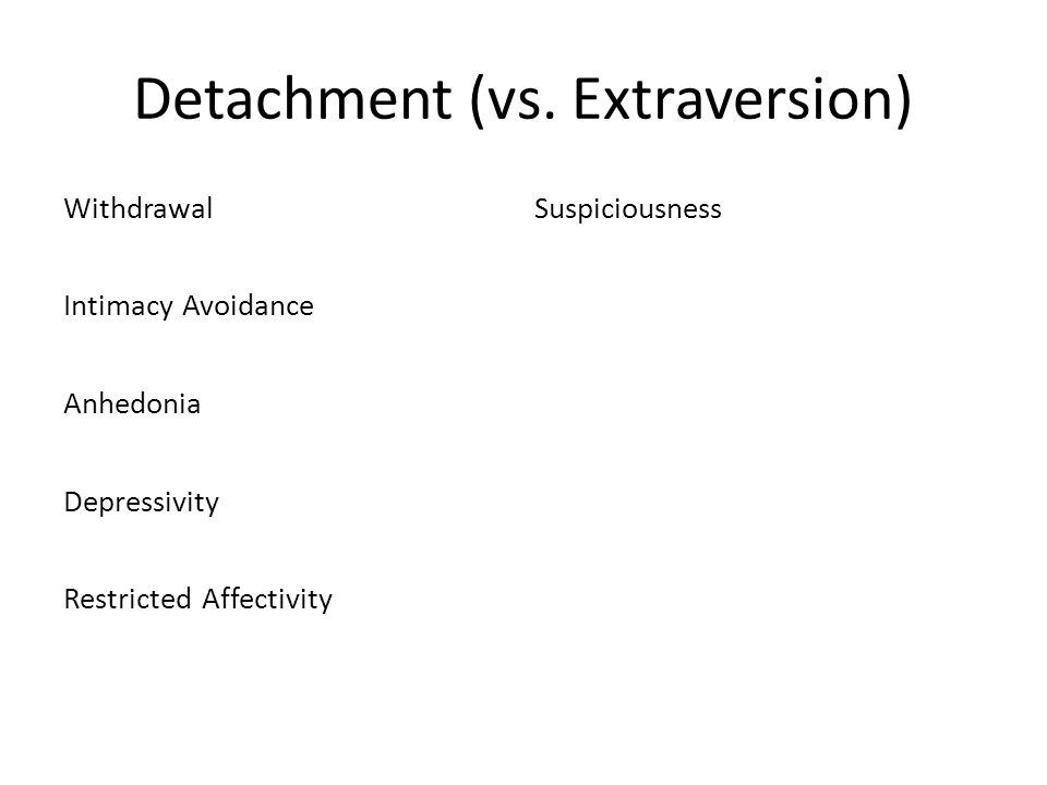 Detachment (vs. Extraversion) WithdrawalSuspiciousness Intimacy Avoidance Anhedonia Depressivity Restricted Affectivity