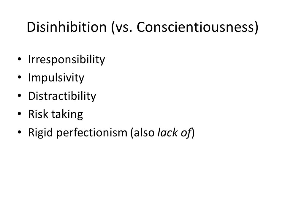 Disinhibition (vs. Conscientiousness) Irresponsibility Impulsivity Distractibility Risk taking Rigid perfectionism (also lack of)