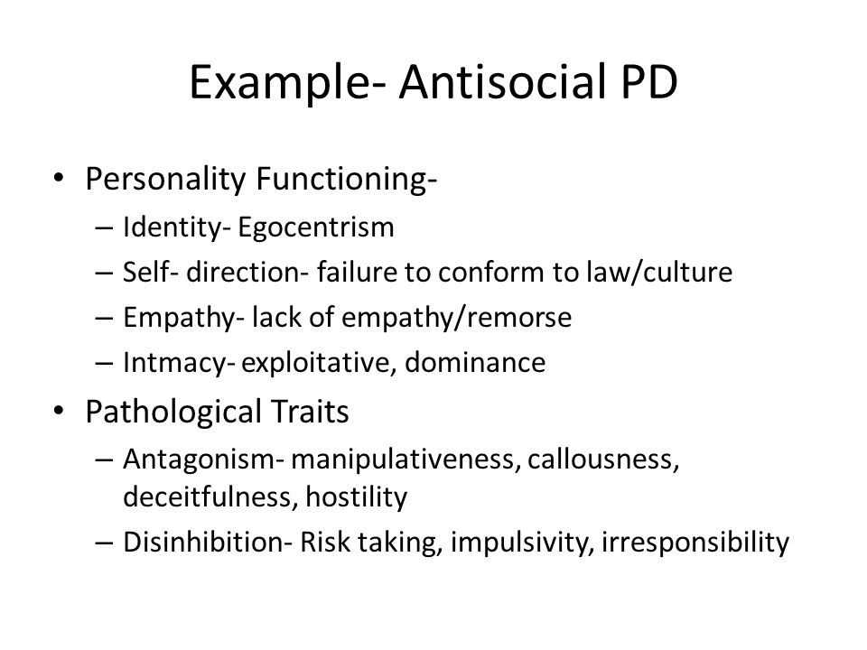 Example- Antisocial PD Personality Functioning- – Identity- Egocentrism – Self- direction- failure to conform to law/culture – Empathy- lack of empathy/remorse – Intmacy- exploitative, dominance Pathological Traits – Antagonism- manipulativeness, callousness, deceitfulness, hostility – Disinhibition- Risk taking, impulsivity, irresponsibility