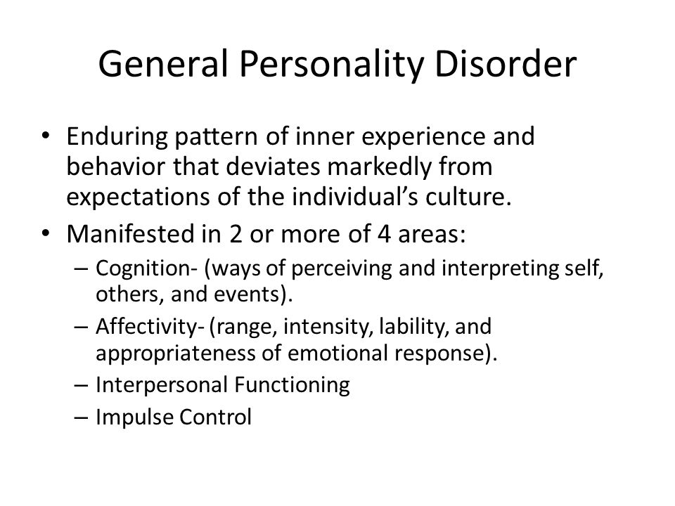 General Personality Disorder (cont'd) Enduring pattern is inflexible and pervasive across a broad range of personal/social situations.