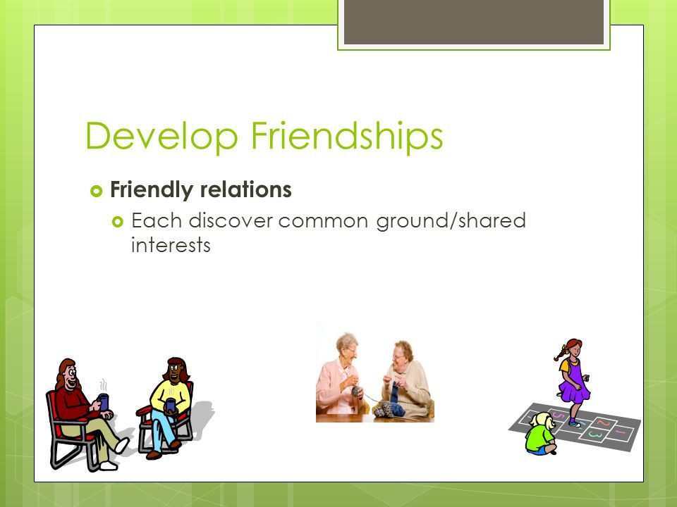 Develop Friendships  Friendly relations  Each discover common ground/shared interests