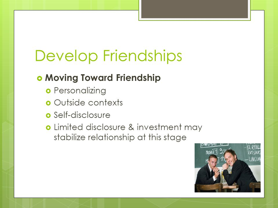 Develop Friendships  Moving Toward Friendship  Personalizing  Outside contexts  Self-disclosure  Limited disclosure & investment may stabilize relationship at this stage