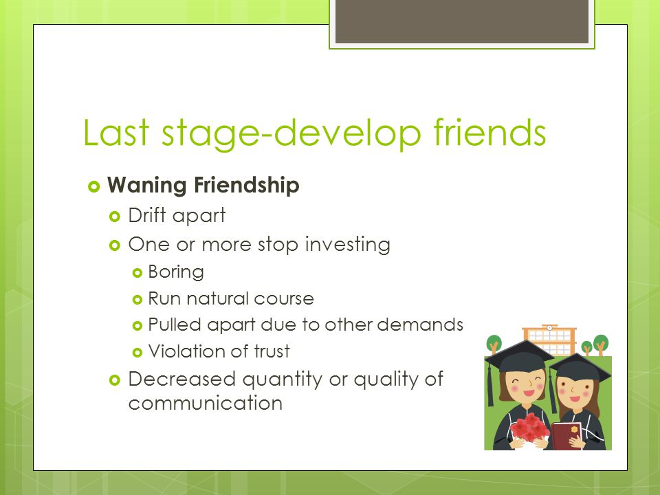 Last stage-develop friends  Waning Friendship  Drift apart  One or more stop investing  Boring  Run natural course  Pulled apart due to other demands  Violation of trust  Decreased quantity or quality of communication