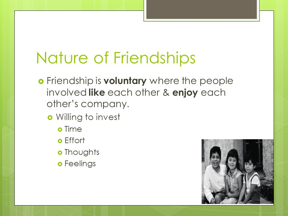 Nature of Friendships  Friendship is voluntary where the people involved like each other & enjoy each other's company.