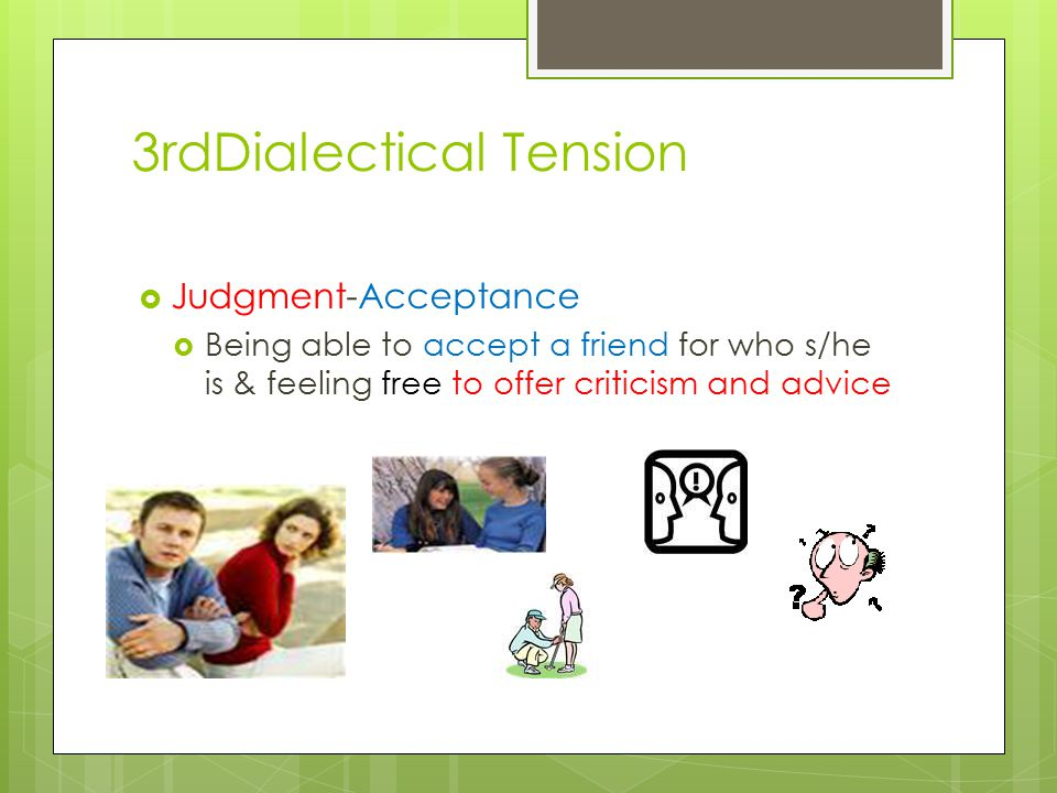 3rdDialectical Tension  Judgment-Acceptance  Being able to accept a friend for who s/he is & feeling free to offer criticism and advice