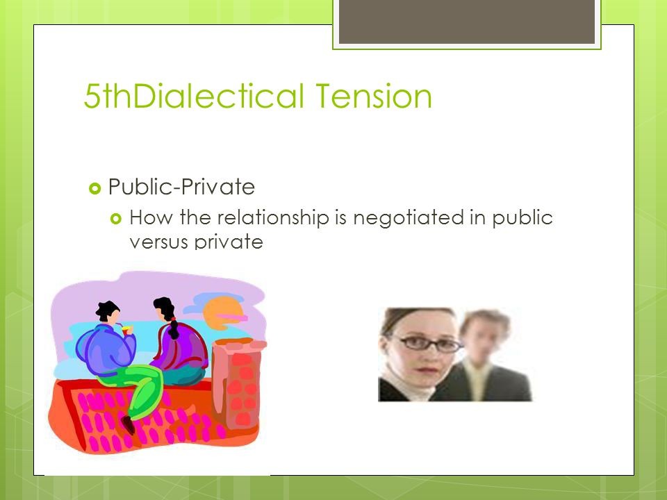 5thDialectical Tension  Public-Private  How the relationship is negotiated in public versus private