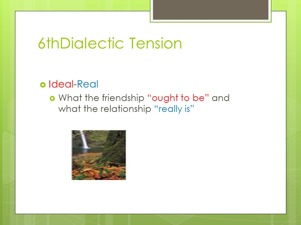 6thDialectic Tension  Ideal-Real  What the friendship ought to be and what the relationship really is