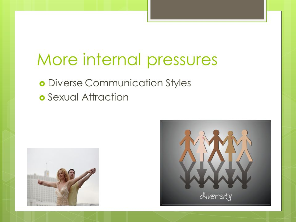 More internal pressures  Diverse Communication Styles  Sexual Attraction