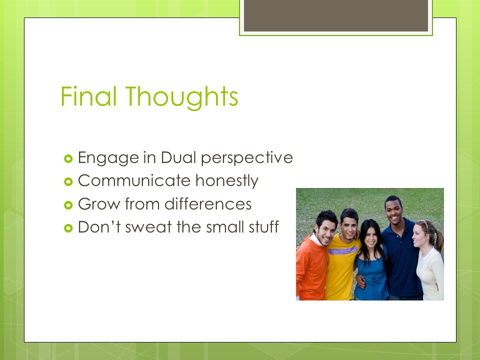 Final Thoughts  Engage in Dual perspective  Communicate honestly  Grow from differences  Don't sweat the small stuff