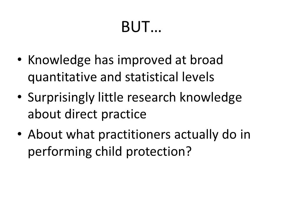 BUT… Knowledge has improved at broad quantitative and statistical levels Surprisingly little research knowledge about direct practice About what practitioners actually do in performing child protection