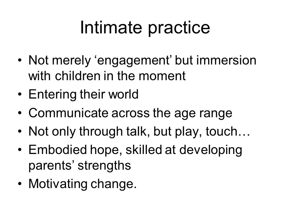 Intimate practice Not merely 'engagement' but immersion with children in the moment Entering their world Communicate across the age range Not only through talk, but play, touch… Embodied hope, skilled at developing parents' strengths Motivating change.
