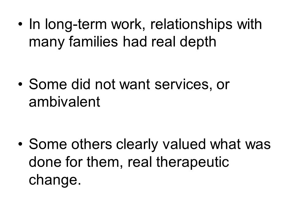 In long-term work, relationships with many families had real depth Some did not want services, or ambivalent Some others clearly valued what was done for them, real therapeutic change.