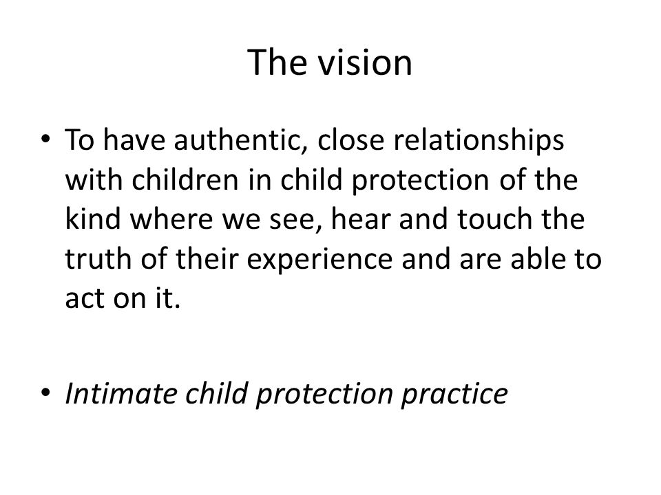 The vision To have authentic, close relationships with children in child protection of the kind where we see, hear and touch the truth of their experience and are able to act on it.