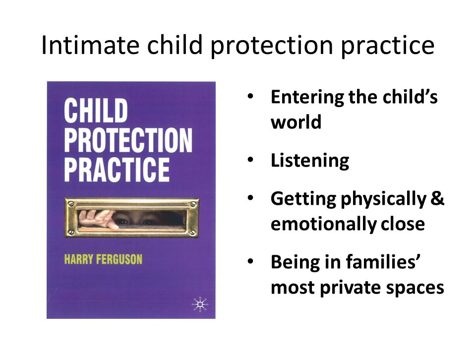 Entering the child's world Listening Getting physically & emotionally close Being in families' most private spaces
